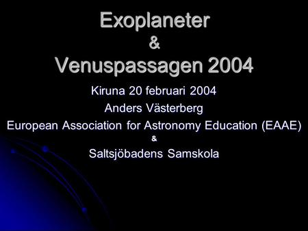 Exoplaneter & Venuspassagen 2004 Kiruna 20 februari 2004 Anders Västerberg European Association for Astronomy Education (EAAE) & Saltsjöbadens Samskola.