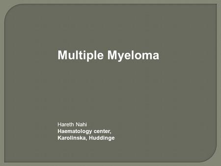 Multiple Myeloma Hareth Nahi Haematology center, Karolinska, Huddinge.