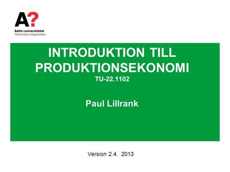 INTRODUKTION TILL PRODUKTIONSEKONOMI TU-22.1102 Paul Lillrank Version 2.4. 2013.