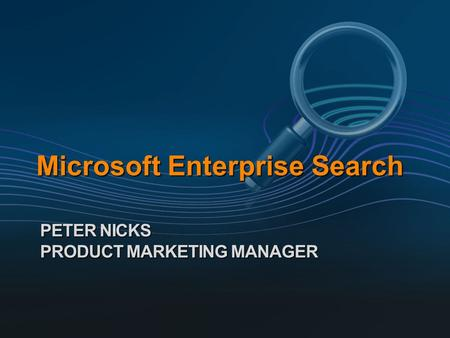 Microsoft Enterprise Search PETER NICKS PRODUCT MARKETING MANAGER.