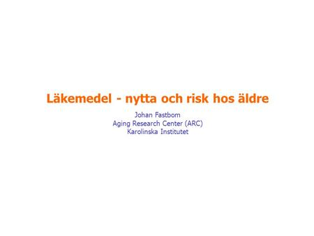 Läkemedel - nytta och risk hos äldre Johan Fastbom Aging Research Center (ARC) Karolinska Institutet.