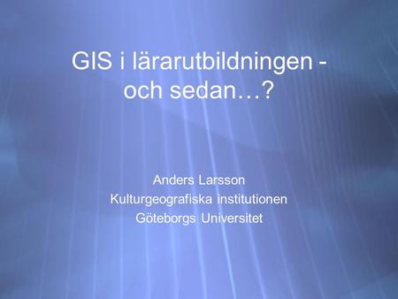 GIS i lärarutbildningen - och sedan…? Anders Larsson Kulturgeografiska institutionen Göteborgs Universitet Anders Larsson Kulturgeografiska institutionen.