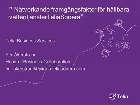 """ Nätverkande framgångsfaktor för hållbara vattentjänsterTeliaSonera "" Telia Business Services Per Åkerstrand Head of Business Collaboration"