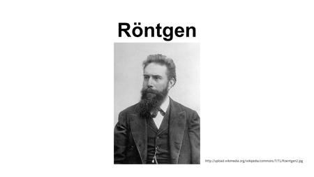 Röntgen http://upload.wikimedia.org/wikipedia/commons/7/71/Roentgen2.jpg.