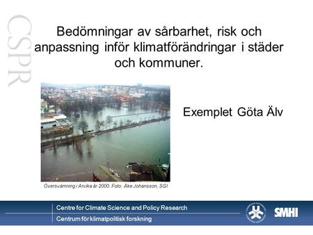 Centre for Climate Science and Policy Research Centrum för klimatpolitisk forskning Bedömningar av sårbarhet, risk och anpassning inför klimatförändringar.
