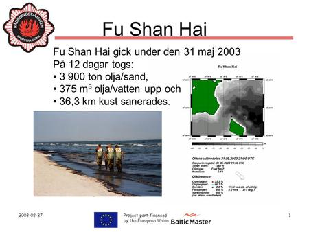 2003-08-27 Project part-financed by the European Union 1 Fu Shan Hai Fu Shan Hai gick under den 31 maj 2003 På 12 dagar togs: • 3 900 ton olja/sand, •