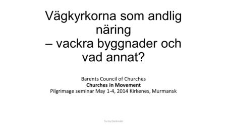 Vägkyrkorna som andlig näring – vackra byggnader och vad annat? Barents Council of Churches Churches in Movement Pilgrimage seminar May 1-4, 2014 Kirkenes,