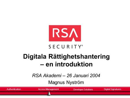 AuthenticationAccess Management Developer Solutions Digital Signatures Digitala Rättighetshantering – en introduktion RSA Akademi – 26 Januari 2004 Magnus.