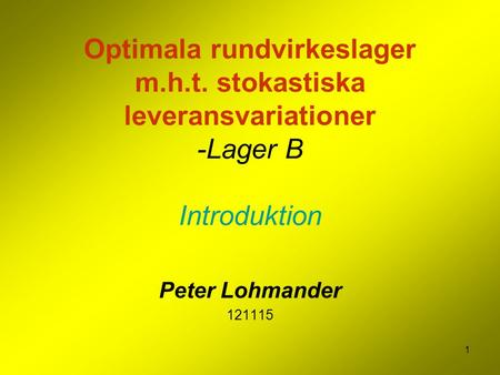 1 Optimala rundvirkeslager m.h.t. stokastiska leveransvariationer -Lager B Introduktion Peter Lohmander 121115.