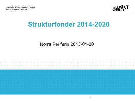 SWEDISH AGENCY FOR ECONOMIC AND REGIONAL GROWTH 1 Strukturfonder 2014-2020 Norra Periferin 2013-01-30.