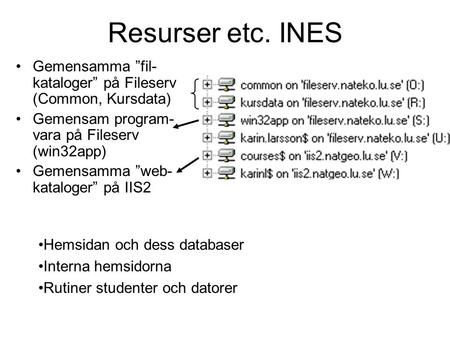 "Resurser etc. INES •Gemensamma ""fil- kataloger"" på Fileserv (Common, Kursdata) •Gemensam program- vara på Fileserv (win32app) •Gemensamma ""web- kataloger"""