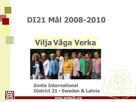 DI21 Mål 2008-2010 Vilja Våga Verka Zonta International District 21 ▪ Sweden & Latvia 1.