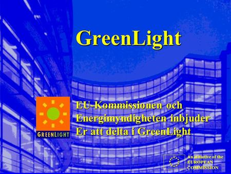 An initiative of the EUROPEAN COMMISSION GreenLight EU-Kommissionen och Energimyndigheten inbjuder Er att delta i GreenLight.