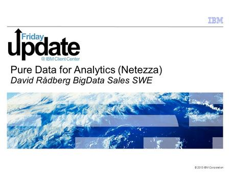 © 2013 IBM Corporation Pure Data for Analytics (Netezza) David Rådberg BigData Sales SWE.