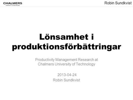 Robin Sundkvist Lönsamhet i produktionsförbättringar Productivity Management Research at Chalmers University of Technology 2013-04-24 Robin Sundkvist.