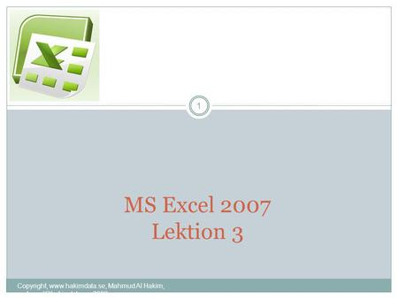 MS Excel 2007 Lektion 3 1 Copyright,  Mahmud Al Hakim, 2008.