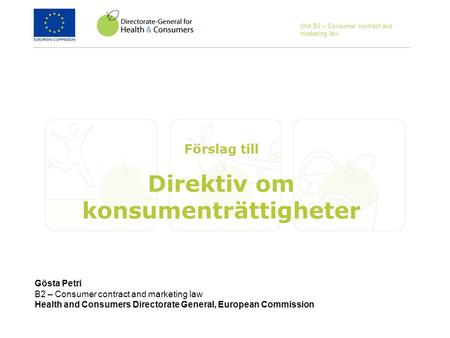 Gösta Petri B2 – Consumer contract and marketing law Health and Consumers Directorate General, European Commission Förslag till Direktiv om konsumenträttigheter.