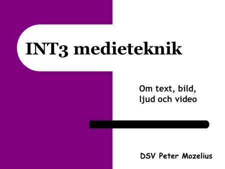 INT3 medieteknik Om text, bild, ljud och video DSV Peter Mozelius.
