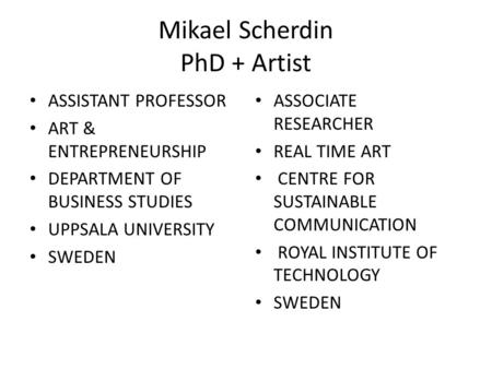 Mikael Scherdin PhD + Artist • ASSISTANT PROFESSOR • ART & ENTREPRENEURSHIP • DEPARTMENT OF BUSINESS STUDIES • UPPSALA UNIVERSITY • SWEDEN • ASSOCIATE.