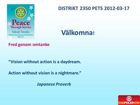 "DISTRIKT 2350 PETS 2012-03-17 Fred genom omtanke ""Vision without action is a daydream. Action without vision is a nightmare."" Japanese Proverb Välkomna."