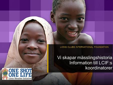 LIONS CLUBS INTERNATIONAL FOUNDATION Vi skapar mässlingshistoria Information till LCIF:s koordinatorer.