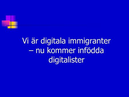 Vi är digitala immigranter – nu kommer infödda digitalister.