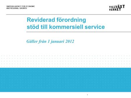 SWEDISH AGENCY FOR ECONOMIC AND REGIONAL GROWTH 1 Reviderad förordning stöd till kommersiell service Gäller från 1 januari 2012.