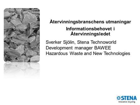 Återvinningsbranschens utmaningar Informationsbehovet i Återvinningsledet Sverker Sjölin, Stena Technoworld Development manager BAWEE Hazardous Waste and.