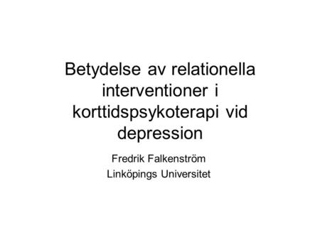 Betydelse av relationella interventioner i korttidspsykoterapi vid depression Fredrik Falkenström Linköpings Universitet.