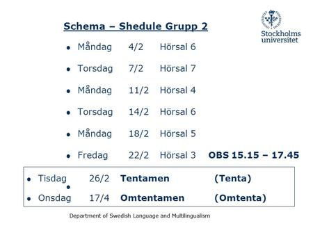 Department of Swedish Language and Multilingualism Schema – Shedule Grupp 2 ● Måndag 4/2Hörsal 6 ● Torsdag 7/2Hörsal 7 ● Måndag 11/2Hörsal 4 ● Torsdag.
