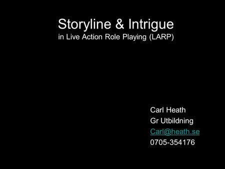 Storyline & Intrigue in Live Action Role Playing (LARP) Carl Heath Gr Utbildning 0705-354176.