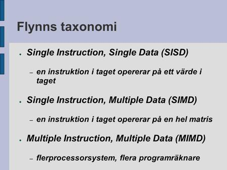 Flynns taxonomi ● Single Instruction, Single Data (SISD) – en instruktion i taget opererar på ett värde i taget ● Single Instruction, Multiple Data (SIMD)