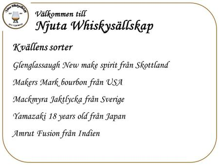 Kvällens sorter Glenglassaugh New make spirit från Skottland Makers Mark bourbon från USA Mackmyra Jaktlycka från Sverige Yamazaki 18 years old från Japan.