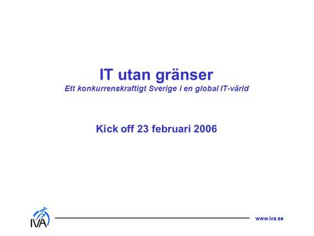 Www.iva.se IT utan gränser Ett konkurrenskraftigt Sverige i en global IT-värld Kick off 23 februari 2006.