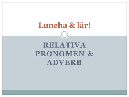 Relativa pronomen & adverb