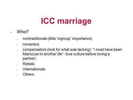 "ICC marriage • Who? – nontraditionals (little ""ingroup"" importance) – romantics – compensators (look for what was lacking): ""I must have been Maroccan."