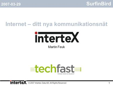 © 2007 Intertex Data AB, All Rights Reserved 1 SurfinBird Internet – ditt nya kommunikationsnät 2007-03-29 Martin Feuk.