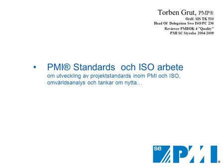 Torben Grut, PMP®  Ordf. SIS TK 510 Head Of  Delegation Swe ISO/PC 236