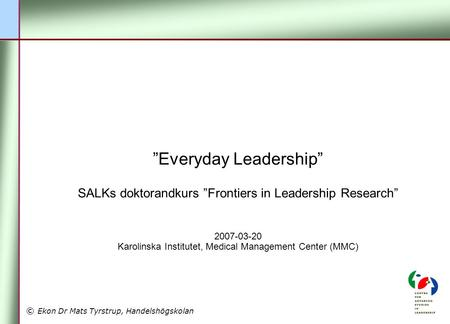 "© Ekon Dr Mats Tyrstrup, Handelshögskolan ""Everyday Leadership"" SALKs doktorandkurs ""Frontiers in Leadership Research"" 2007-03-20 Karolinska Institutet,"