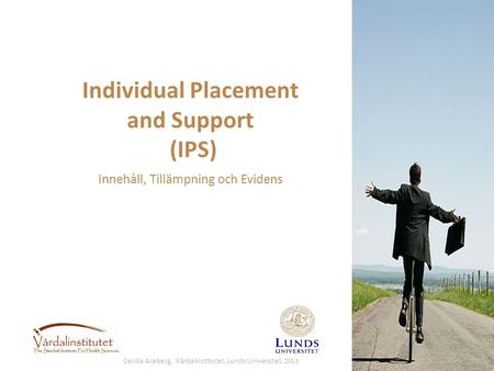 Individual Placement and Support (IPS) Innehåll, Tillämpning och Evidens Cecilia Areberg, Vårdalinstitutet, Lunds Universitet, 2013.