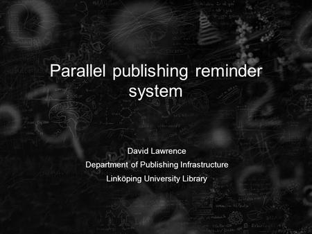 Parallel publishing reminder system David Lawrence Department of Publishing Infrastructure Linköping University Library.