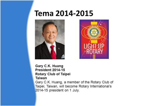 Tema 2014-2015 Gary C.K. Huang President 2014-15 Rotary Club of Taipei Taiwan Gary C.K. Huang, a member of the Rotary Club of Taipei, Taiwan, will become.