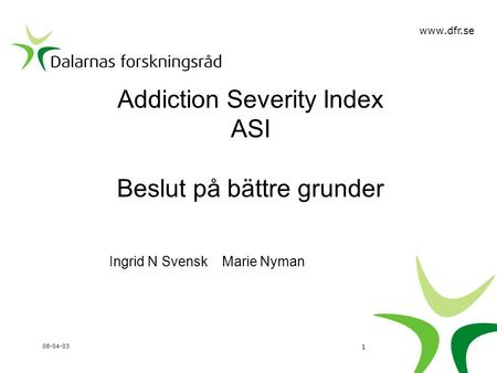 Addiction Severity Index ASI Beslut på bättre grunder Ingrid N Svensk Marie Nyman 08-04-03 1 www.dfr.se.