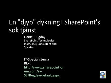 En djyp dykning I SharePoint's sök tjänst Daniel Bugday SharePoint Technologies Instructur, Consultant and Speaker IT-Specialisterna Blog: