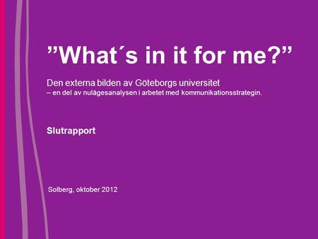 """What´s in it for me?"" Den externa bilden av Göteborgs universitet – en del av nulägesanalysen i arbetet med kommunikationsstrategin. Slutrapport Solberg,"