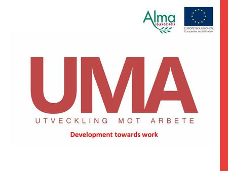 Development towards work. UMA shows the way in and the way out. Development towards work in its own pace. UMA is an ESF project that collaborates between.