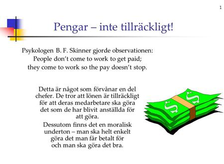 1 Pengar – inte tillräckligt! Psykologen B. F. Skinner gjorde observationen: People don't come to work to get paid; they come to work so the pay doesn't.