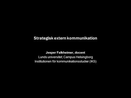 Strategisk extern kommunikation Jesper Falkheimer, docent Lunds universitet; Campus Helsingborg Institutionen för kommunikationsstudier (IKS)
