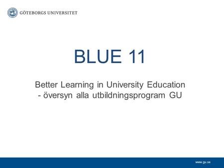 Www.gu.se BLUE 11 Better Learning in University Education - översyn alla utbildningsprogram GU.