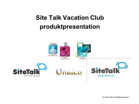 Site Talk Vacation Club produktpresentation •© Unaico 2011. All Rights Reserved.